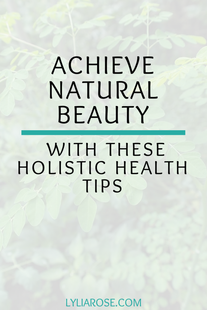 Achieve natural beauty with these holistic health tips