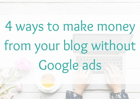 4 ways to make money from your blog without Google ads