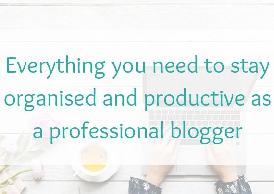 Everything you need to stay organised and productive as a professional blogger