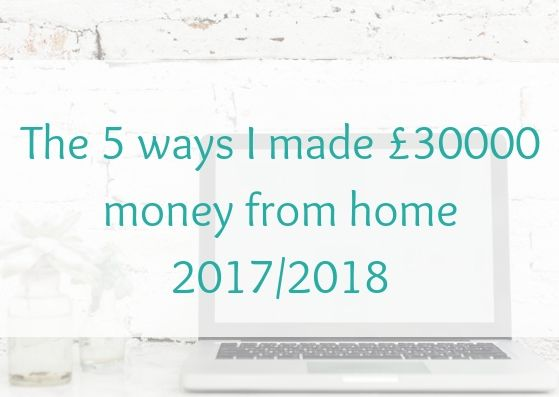 The 5 ways I made £30000 money from home in 2017/2018