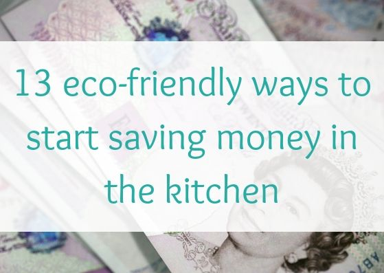 13 eco-friendly ways to start saving money in the kitchen