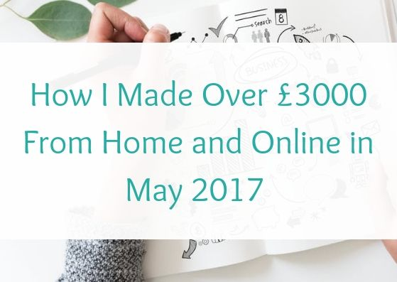 How I Made Over £3000 From Home and Online in May 2017