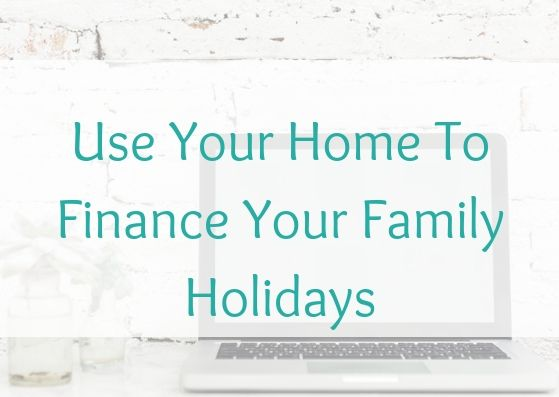Use Your Home To Finance Your Family Holidays
