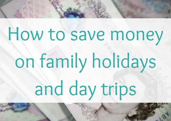 How to save money on family holidays and day trips