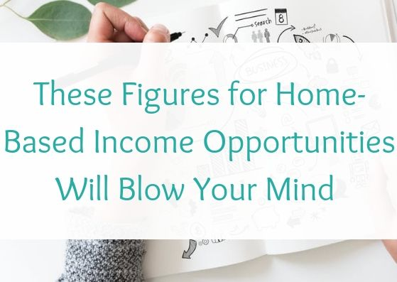 These Figures for Home-Based Income Opportunities Will Blow Your Mind