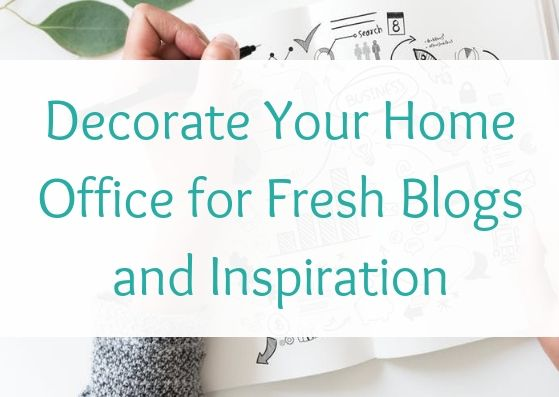 Decorate Your Home Office for Fresh Blogs and Inspiration