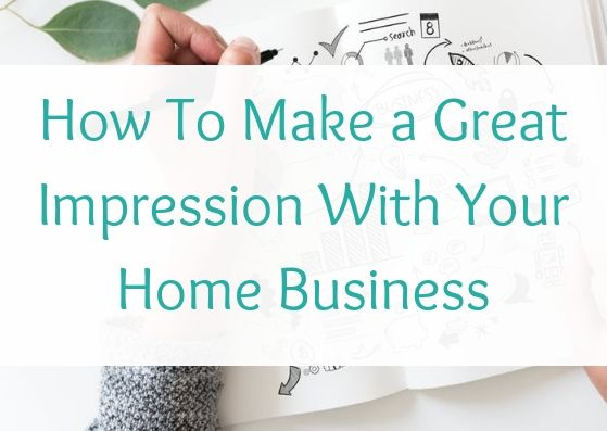 How To Make a Great Impression With Your Home Business