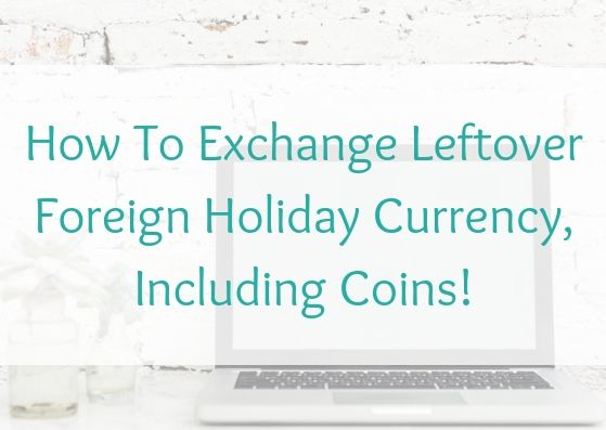 How To Exchange Leftover Foreign Holiday Currency, Including Coins!