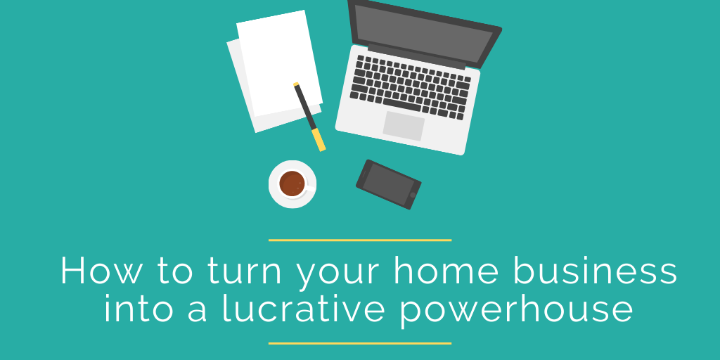 How to turn your home business into a lucrative powerhouse (1)