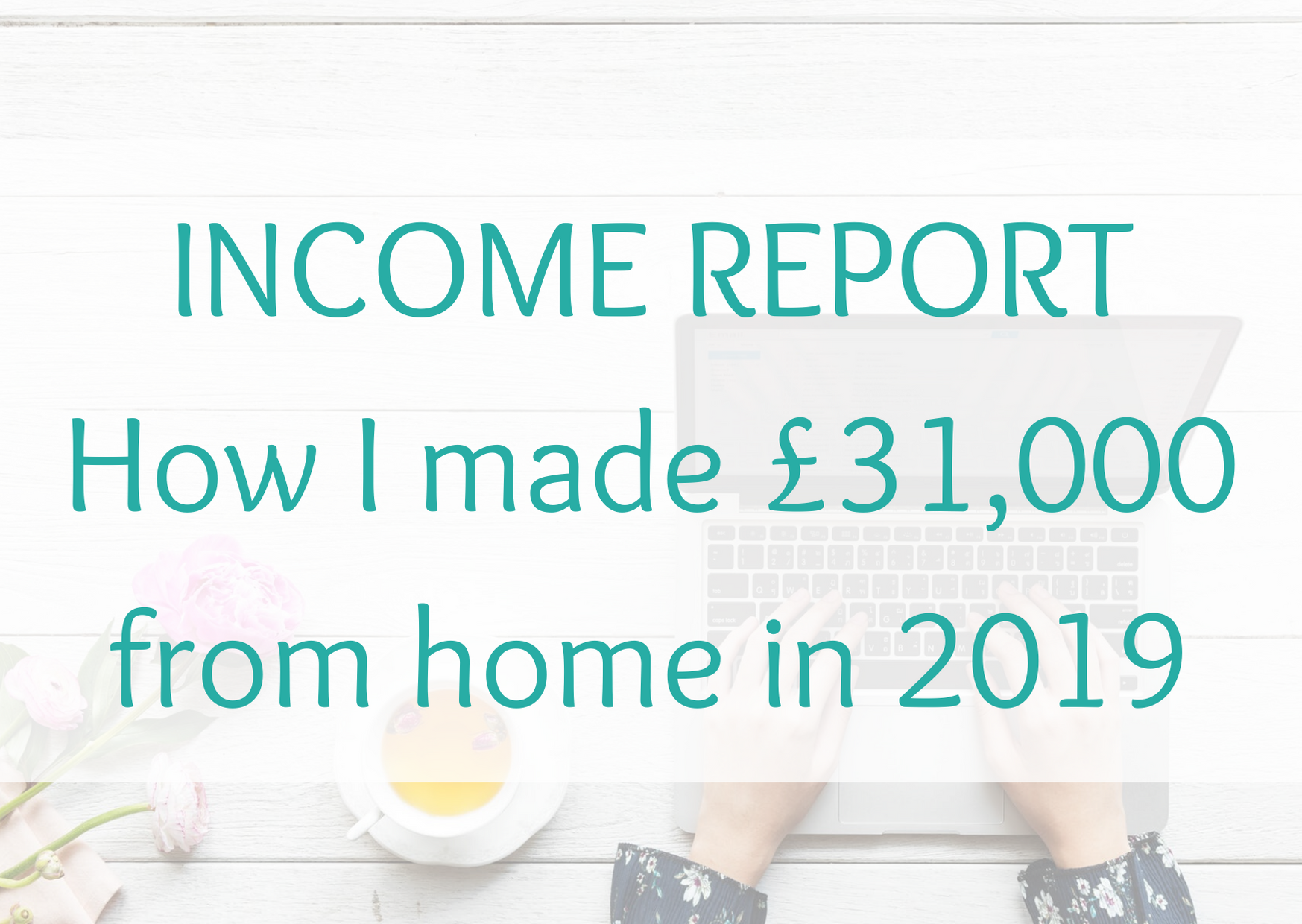 Blog + side hustle annual income report. How I made £31,000 from home in 2019