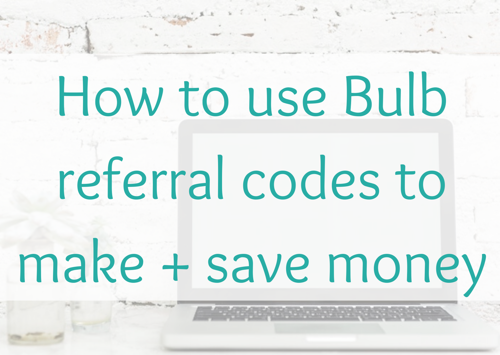 How to use Bulb referral codes to make + save money