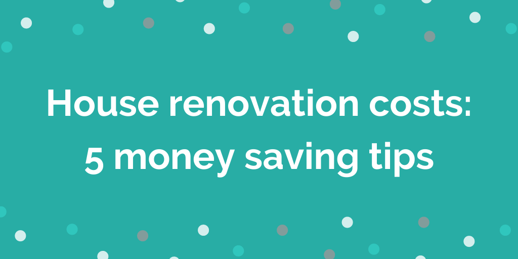 House renovation costs 5 money saving tips