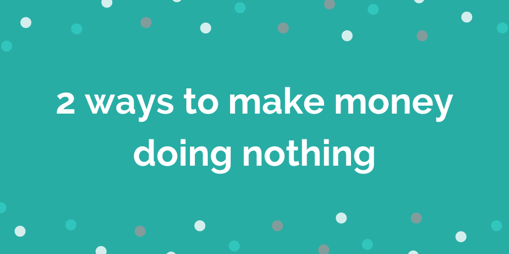 2 ways to make money doing nothing