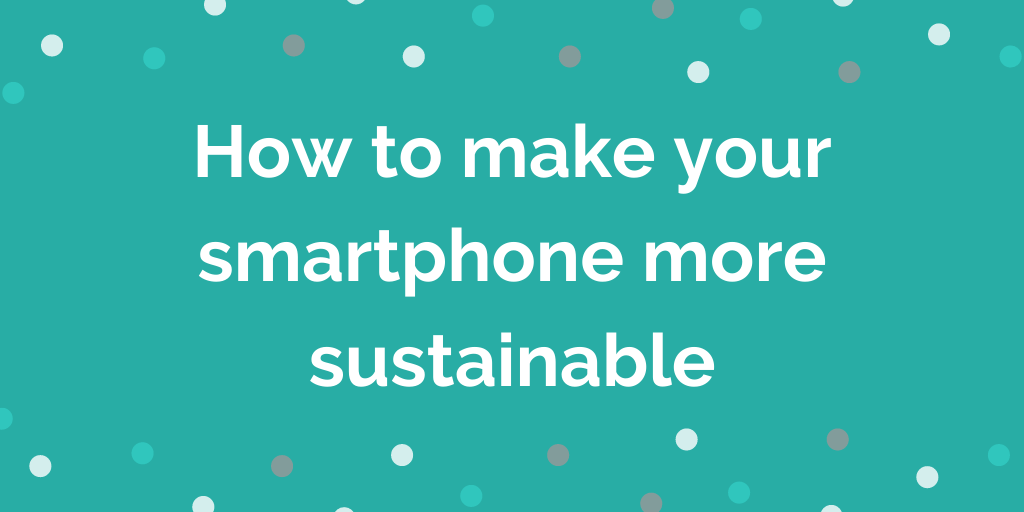 How to make your smartphone more sustainable