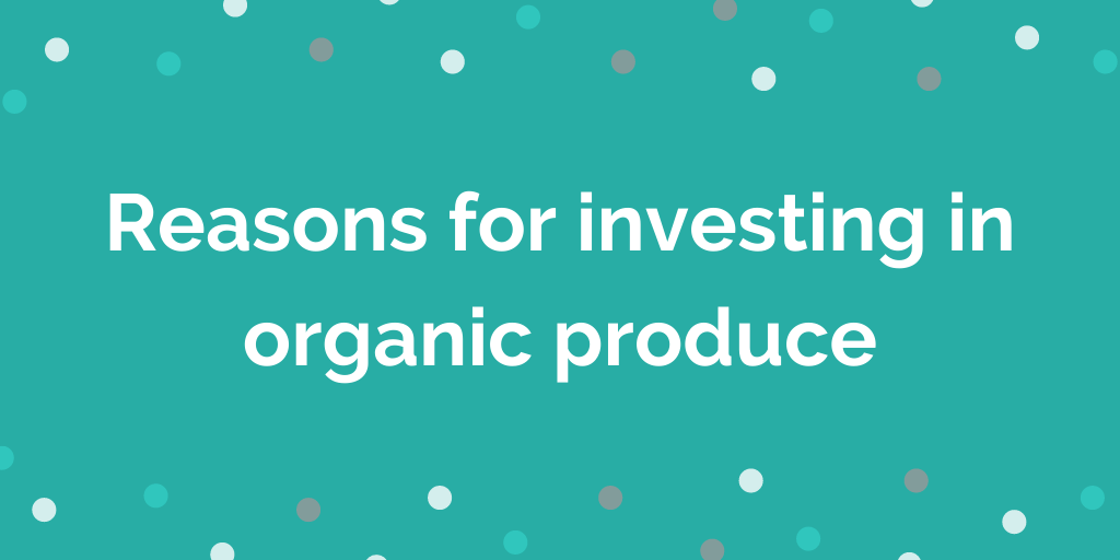Reasons for investing in organic produce