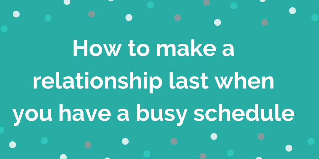 How to make relationship last when you have a busy schedule