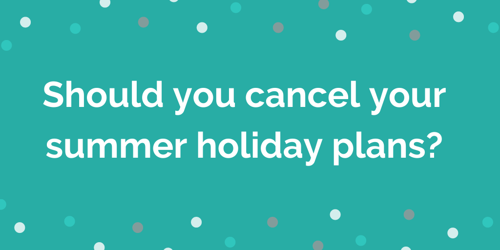Should you cancel your summer holiday plans?