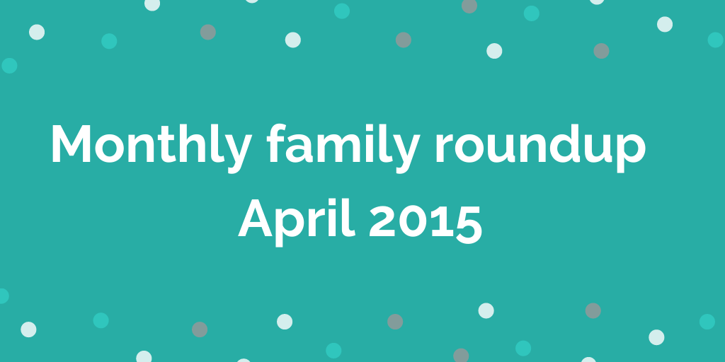 Monthly family roundup April 2015