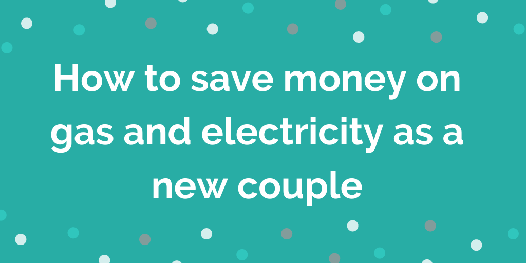 How to save money on gas and electricity bills as a new couple