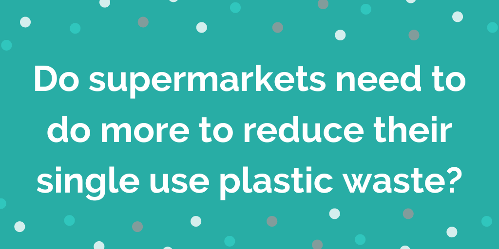 Do supermarkets need to do more to reduce their single use plastic waste_