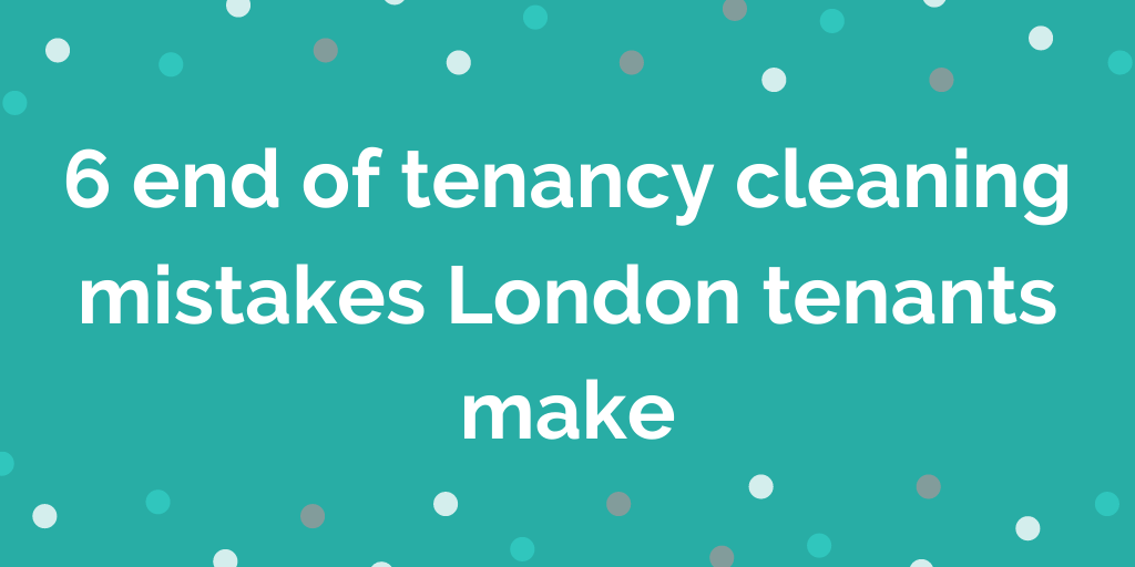 6 end of tenancy cleaning mistakes London tenants make