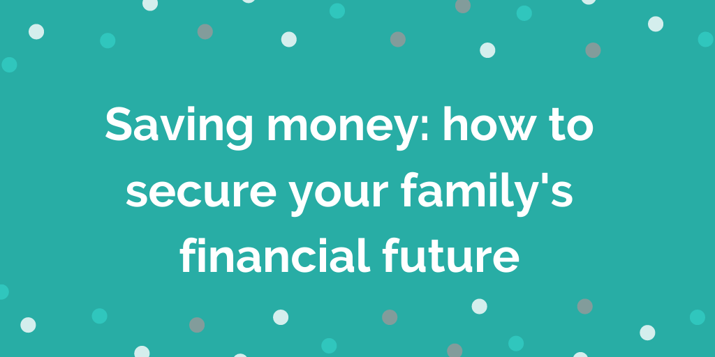 Saving money: how to secure your family's financial future