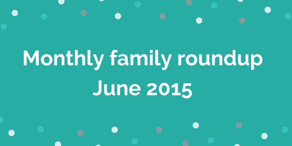 Monthly family roundup June 2015