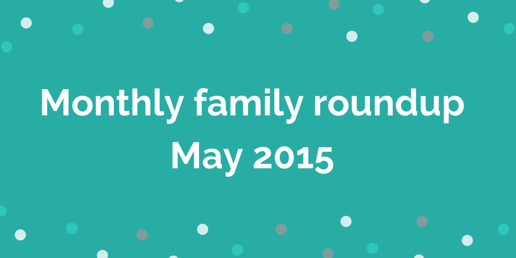 Monthly family roundup May 2015