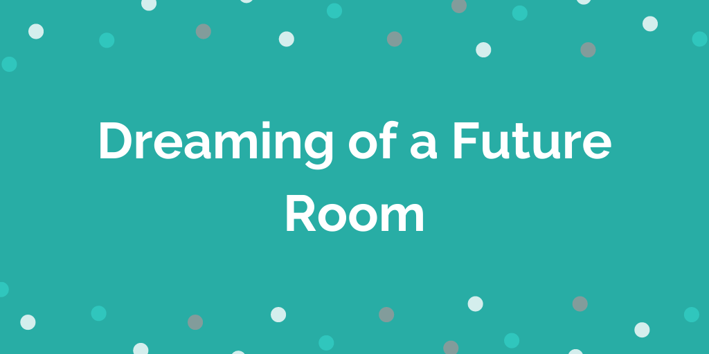 Dreaming of a Future Room