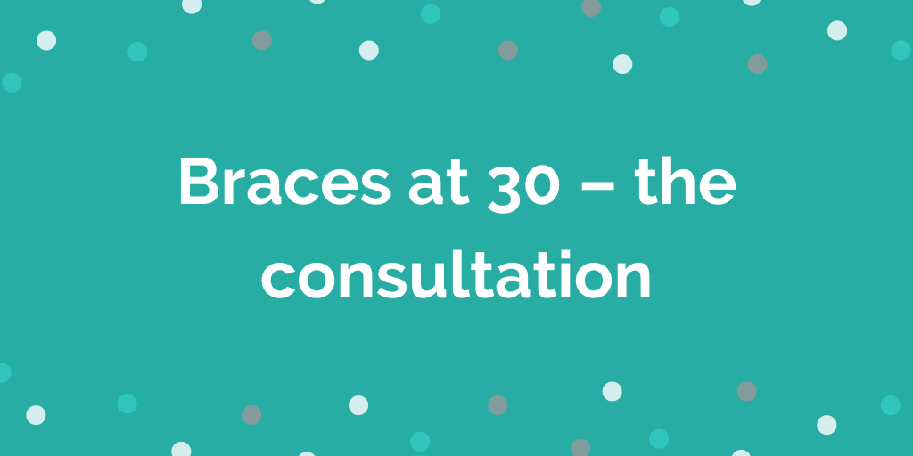 Braces at 30 the consultation