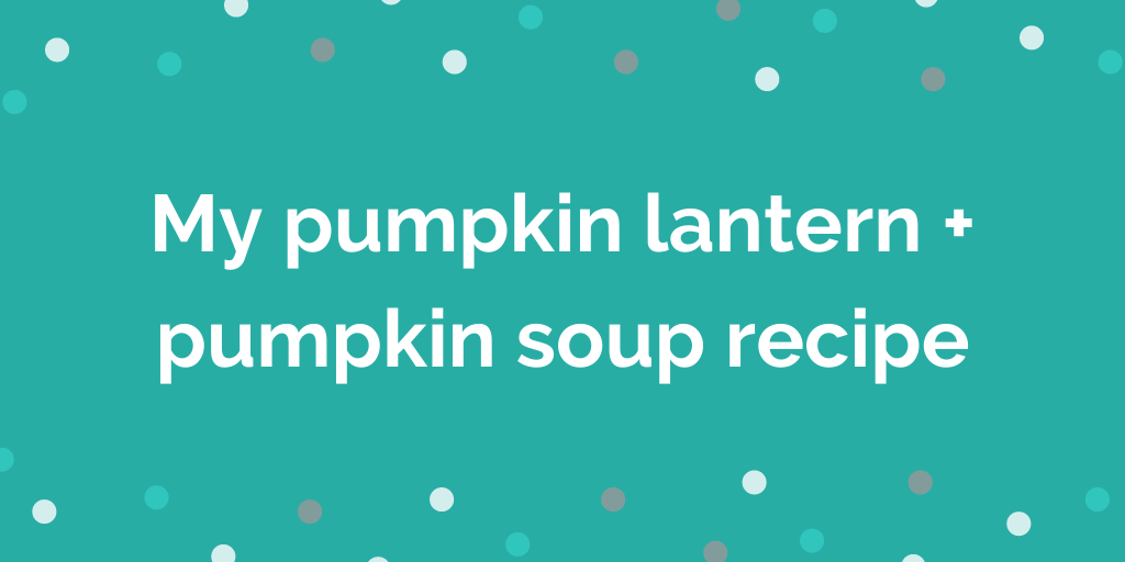 My pumpkin lantern + pumpkin soup recipe