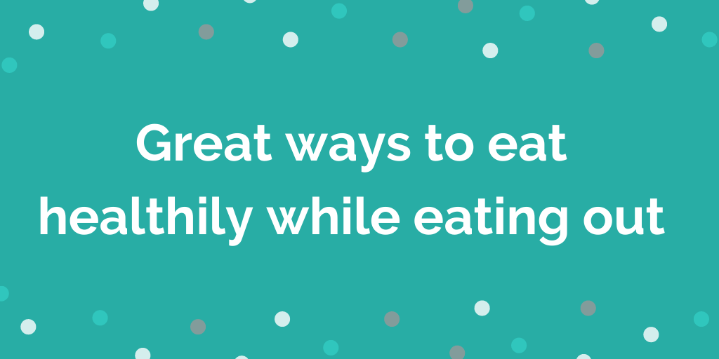 Great ways to eat healthily while eating out