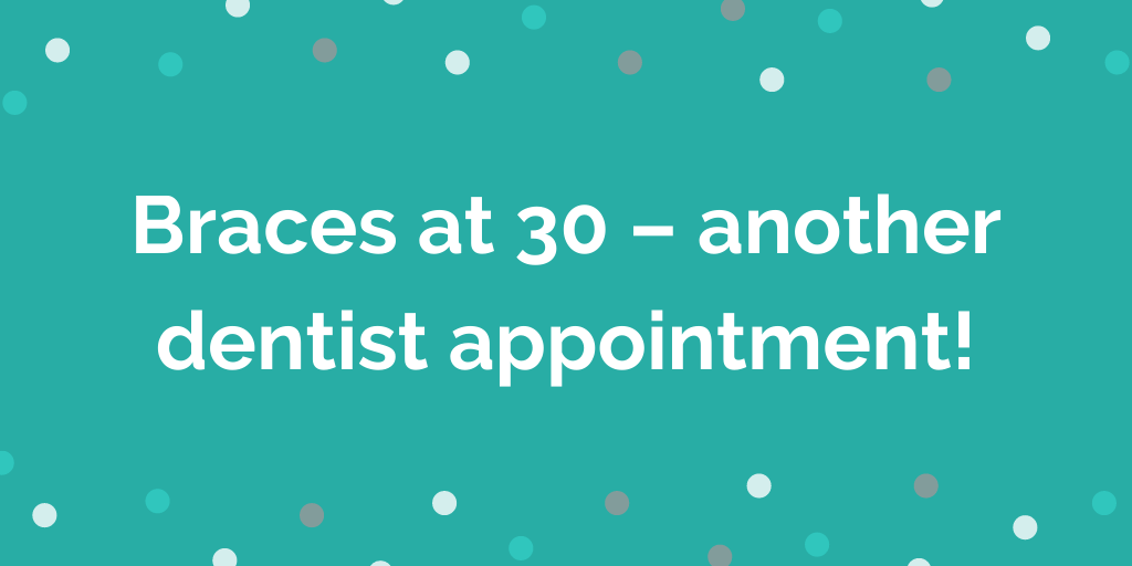 Braces at 30 – another dentist appointment!