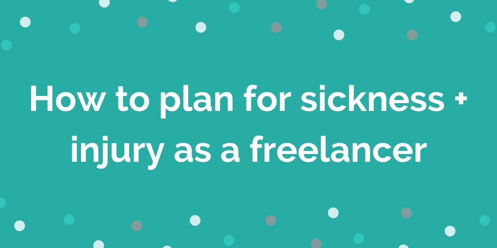 How to plan for sickness + injury as a freelancer