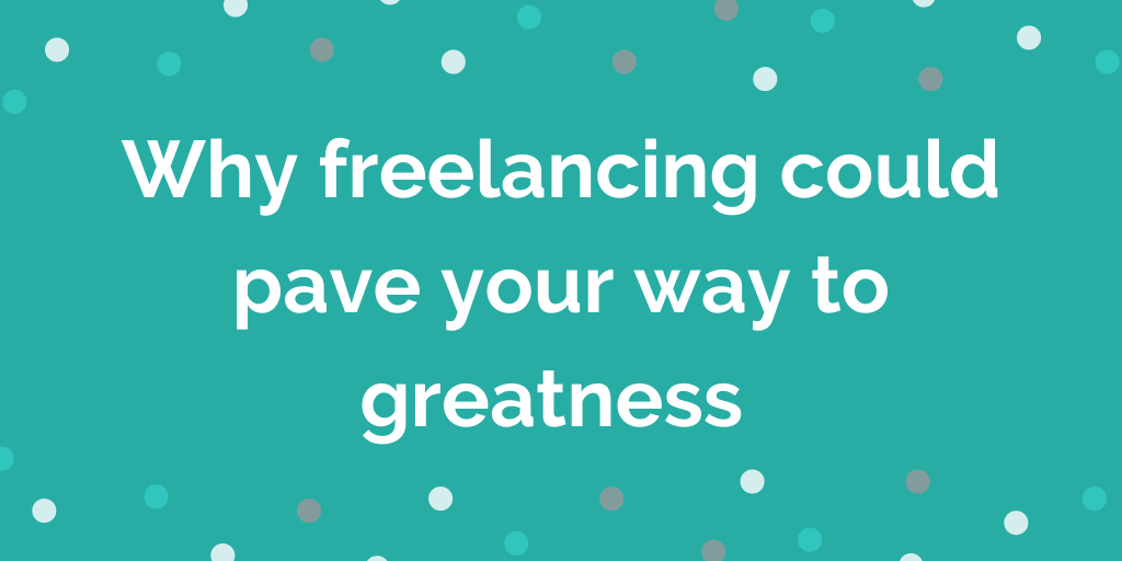 Why freelancing could pave your way to greatness