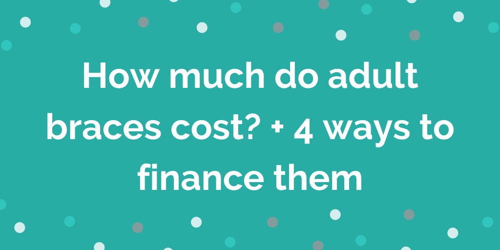 How much do adult braces cost_ + 4 ways to finance them
