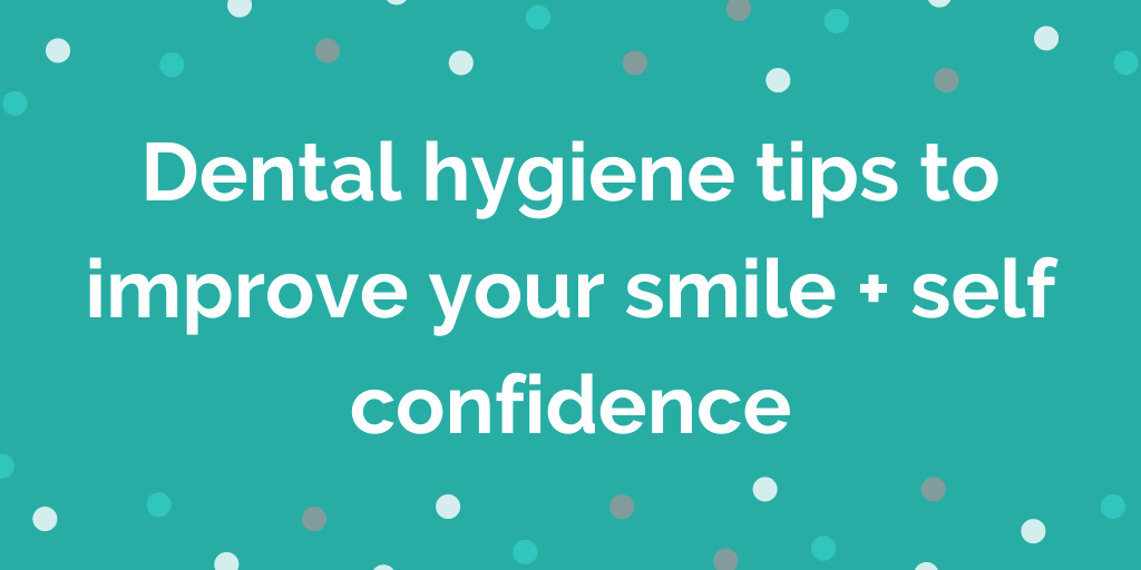 Dental hygiene tips to improve your smile + self confidence