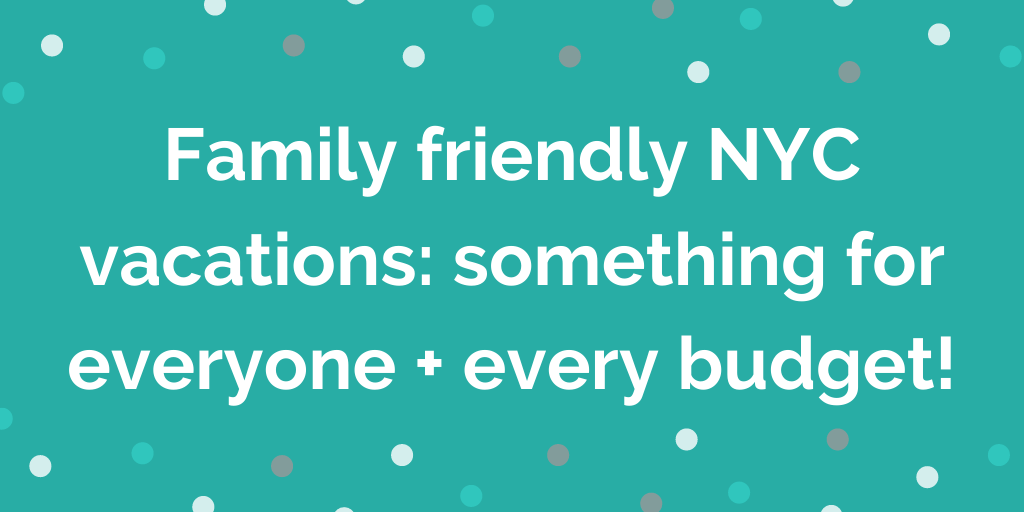 Family friendly NYC vacations_ something for everyone + every budget!