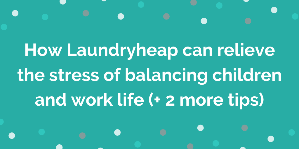 How Laundryheap can relieve the stress of balancing children and work life