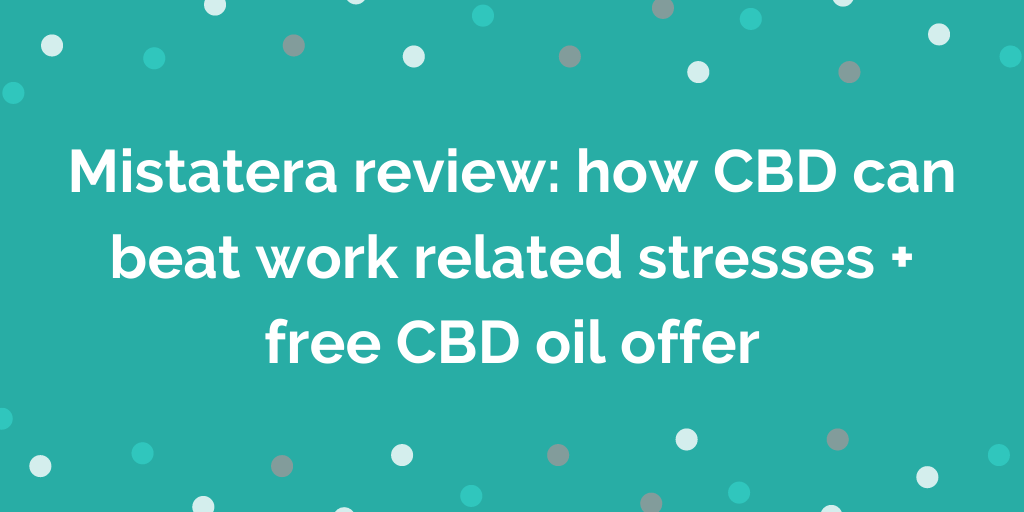 Mistatera review_ how CBD can beat work related stresses + free CBD oil off