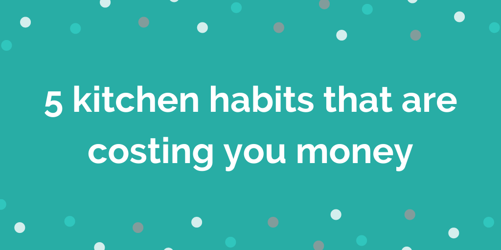 5 kitchen habits that are costing you money