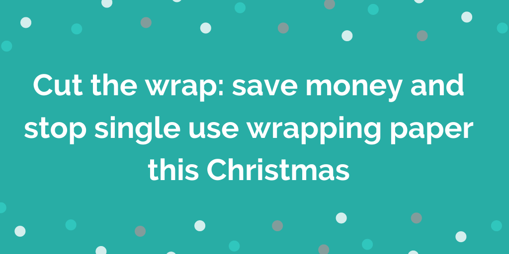 Cut the wrap, save money and stop using single use wrapping paper this Christmas #cutthewrap
