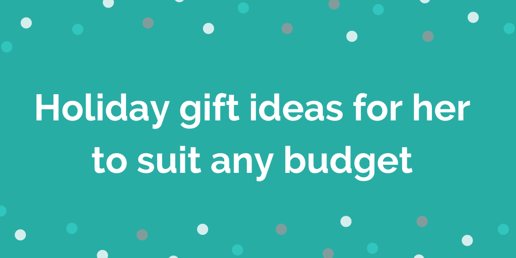 Holiday gift ideas for her to suit any budget