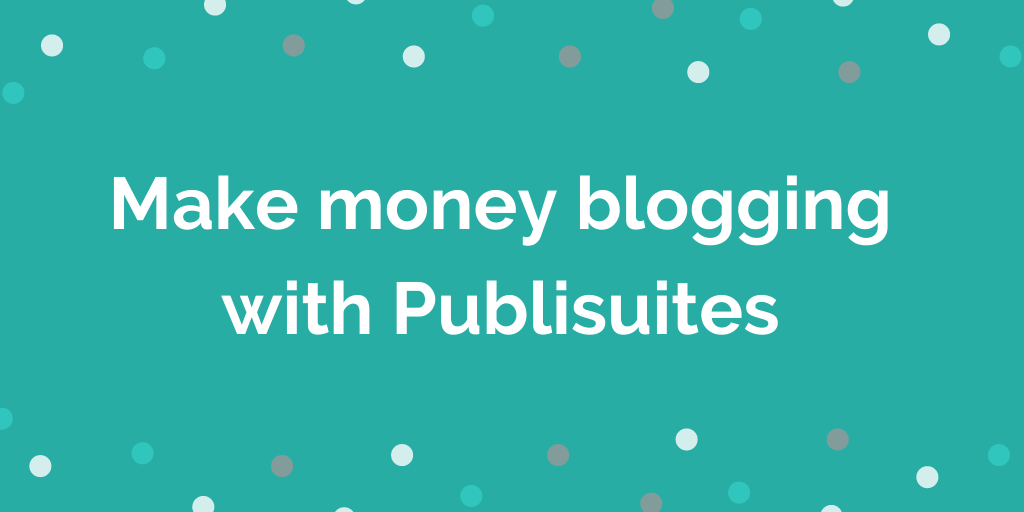 Make money blogging with Publisuites