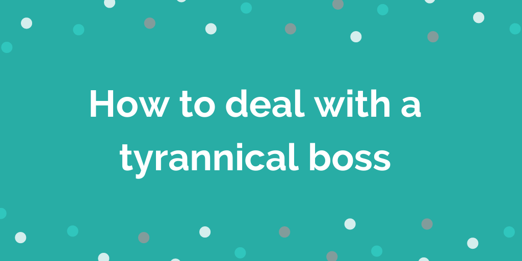 How to deal with a tyrannical boss