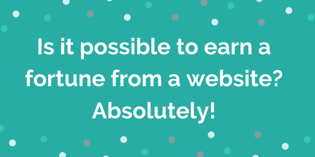 Is it possible to earn a fortune from a website_ Absolutely!