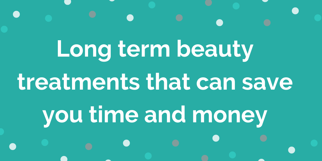 Long term beauty treatments that can save you time and money