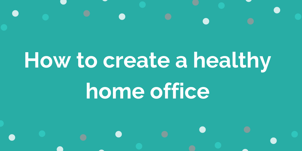 How to create a healthy home office
