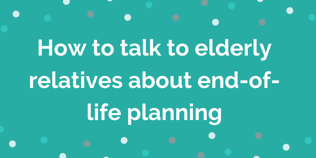How to talk to elderly relatives about end-of-life planning