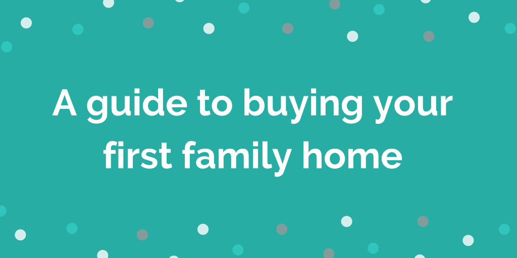 A guide to buying your first family home